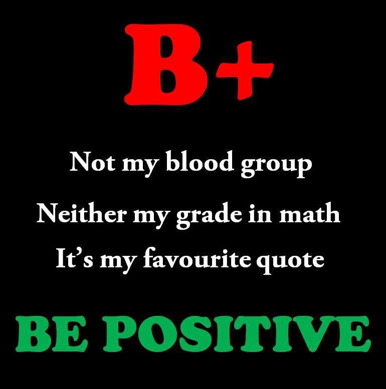 Think Positive Be Optimistic Quotes: B+ Not My Blood Group. Neither My Grade In Math. It Is My