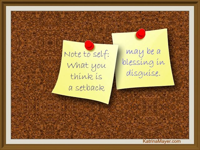 Note to self: What you think is a setback may be a blessing in disguise.
