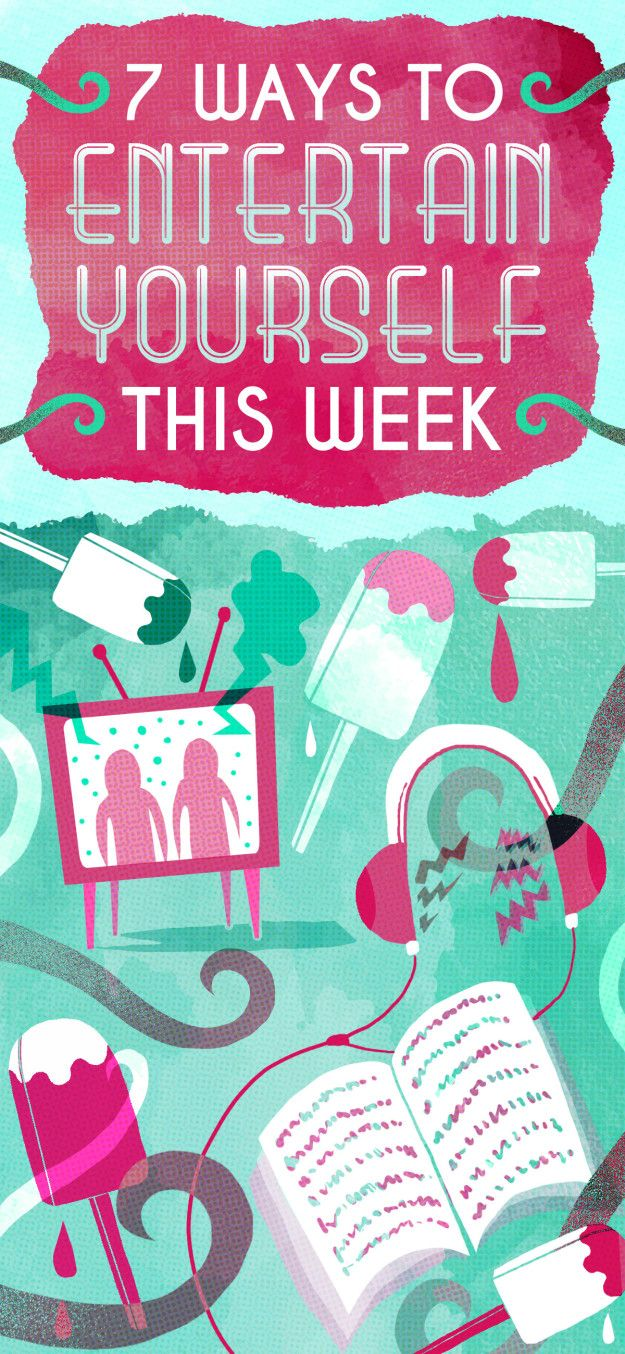 7 Little Ways To Entertain Yourself This Week