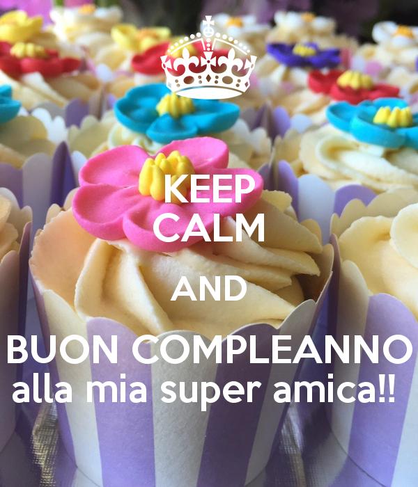 Keep Calm And Buon Compleanno Alla Mia Super Amica