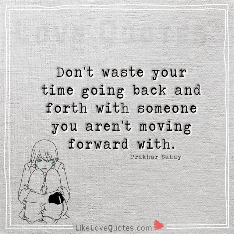 Don T Waste Your Time Going Back And Forth With Someone You Aren T Moving Forw Quotes About Moving On From Friends Friendship Quotes Funny Cute Quotes For Life
