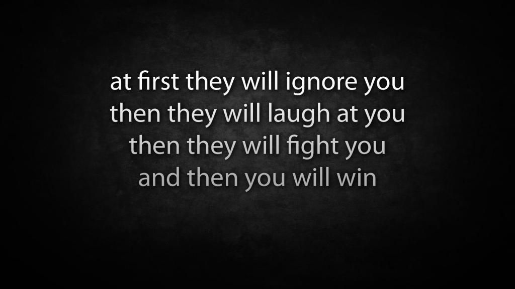 At First They Will Ignore You Then They Will Laugh At You Then They Will Fight You And Then You Will Win Laugh At Yourself Best Quotes Wise Words