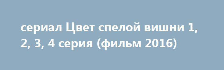 Serial Cvet Speloj Vishni 1 2 3 4 Seriya Film 2016 Http Kinofak Net Publ Melodrama Serial Cvet Speloj Vishni 1 2 3 4 Serija Film 2016 Hd 3 8 1 0 6072 Mol