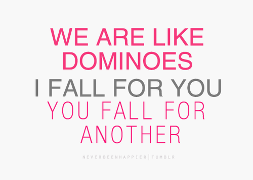 We Are Like Dominoes, I Fall For You, You Fall For Another ...