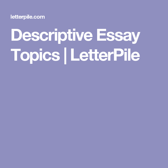 descriptive essay topics letterpile first certificate english descriptive essays can be the easiest essays to write once you come up a good topic here is some bits of advice and a nice long list of 100 great