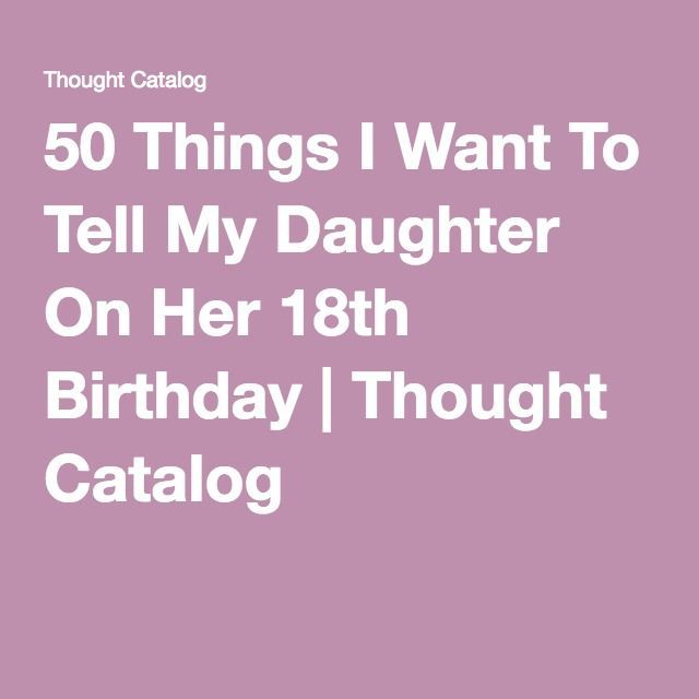 50 Things I Want To Tell My Daughter On Her 18th Birthday 18th