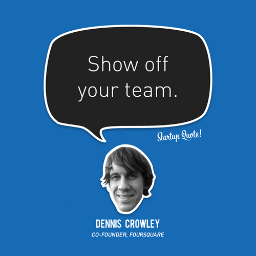 Show off your team.  Dennis Crowley  #startupquote #startup #foursquare #denniscrowley