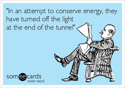 'In an attempt to conserve energy, they have turned off the light at the end of the tunnel'.