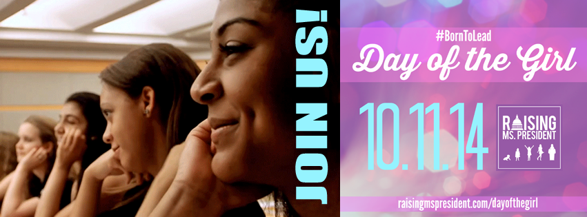 Day of the Girl with Raising Ms. President 2014! Join us at www.raisingmspresident.com!
