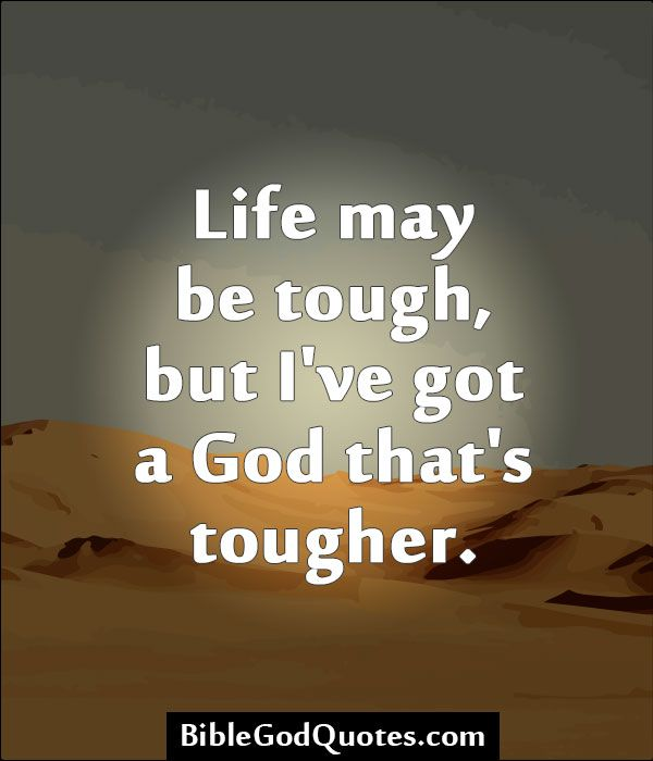 Life May Be Tough But I Ve Got A God That S Tougher Quotes About God Inspirational Bible Quotes Tough Girl Quotes