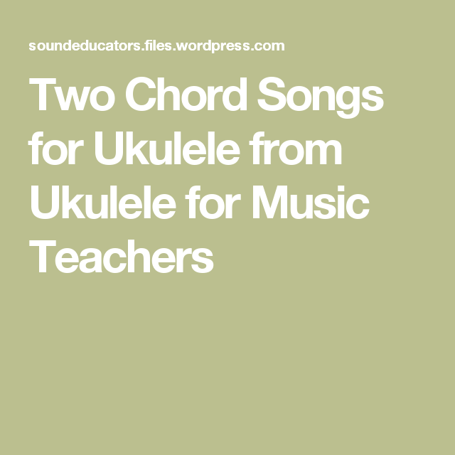 Two Chord Songs For Ukulele From Ukulele For Music Teachers