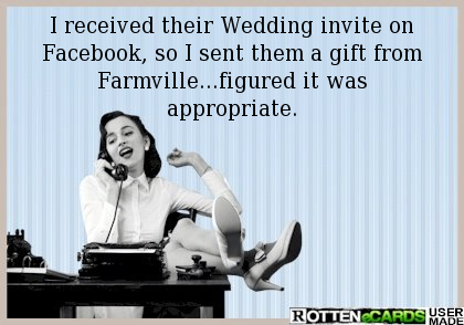 I received their Wedding invite on Facebook, so I sent them a gift from Farmville...figured it was appropriate.