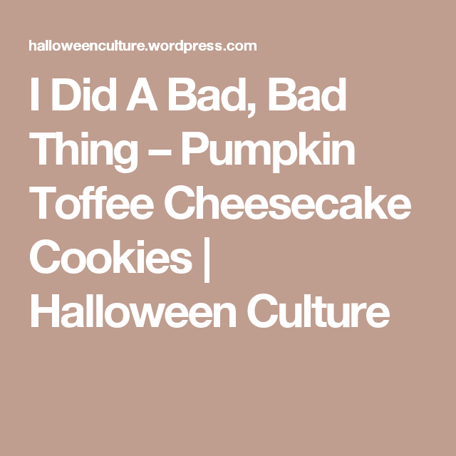 I Did A Bad, Bad Thing – Pumpkin Toffee Cheesecake Cookies | Halloween Culture