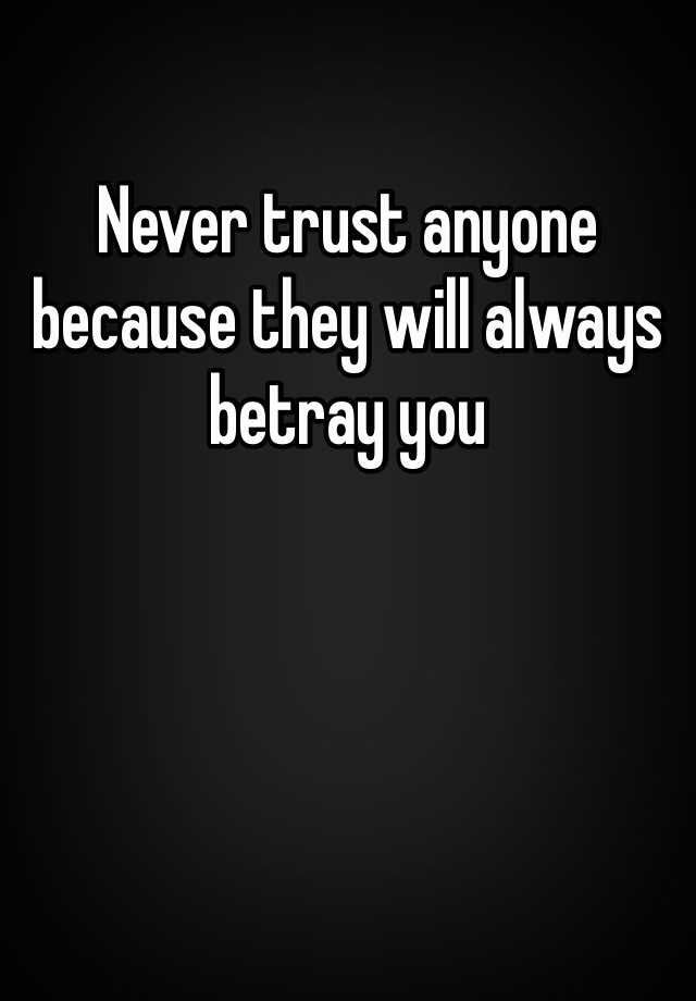 Never Trust Anyone Because They Will Always Betray You Never Trust Anyone Never Trust Anyone Quotes Trust Quotes