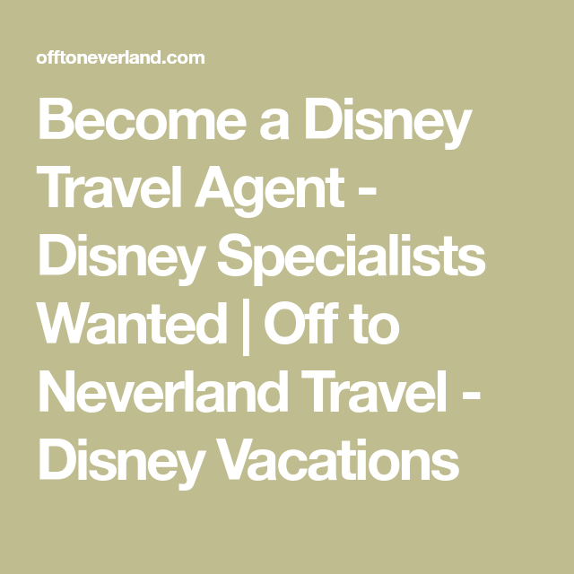 Become A Disney Travel Agent Disney Specialists Wanted Off To Neverland Travel Disney Vacations Disney Travel Agents Disney Vacations Disney Trips