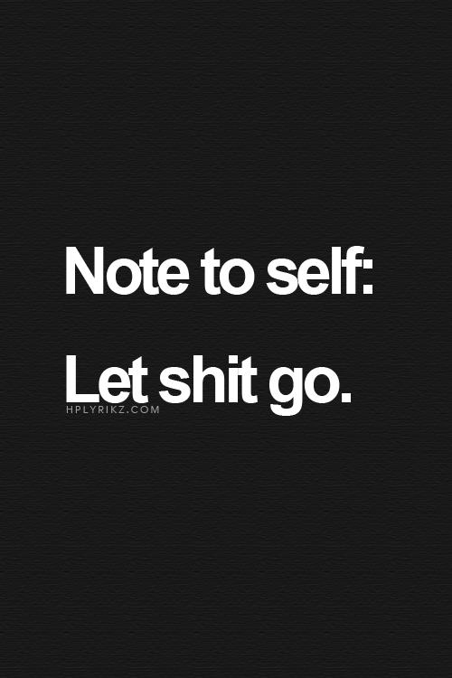 Let shit go..