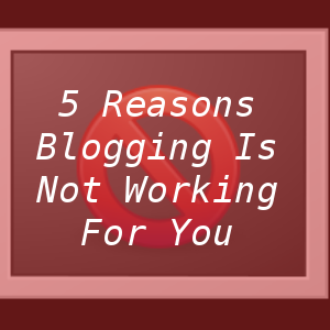 5 Reasons Blogging Is Not Working For You.