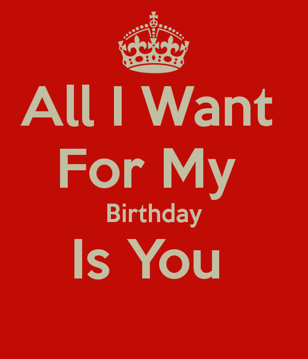 You Know Its My Birthday All I Want Things I Want