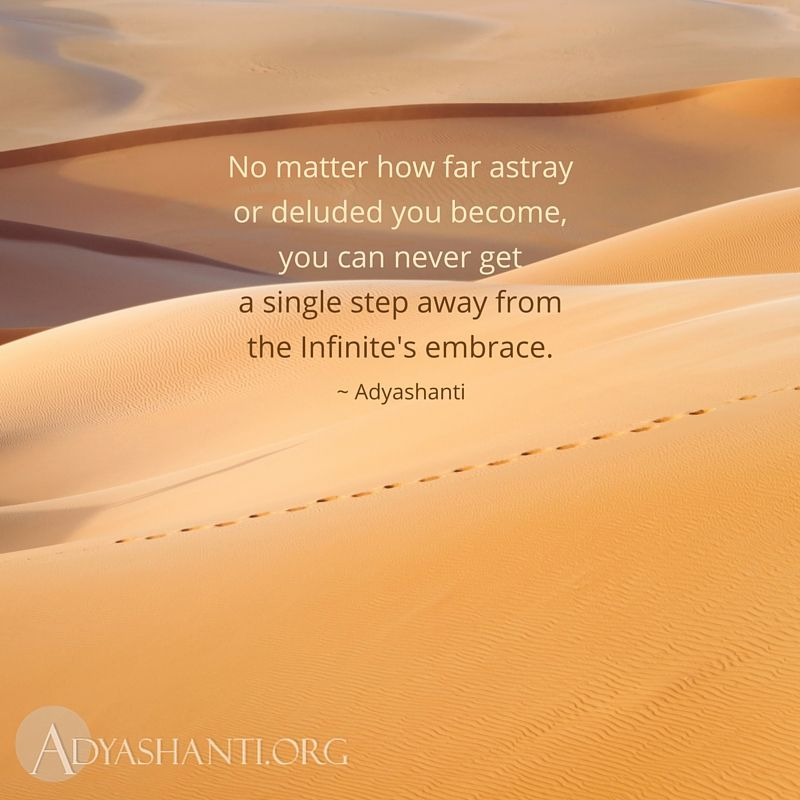 No matter how far astray or deluded you become, you can never get a single step away from the Infinite's embrace. ~ Adyashanti