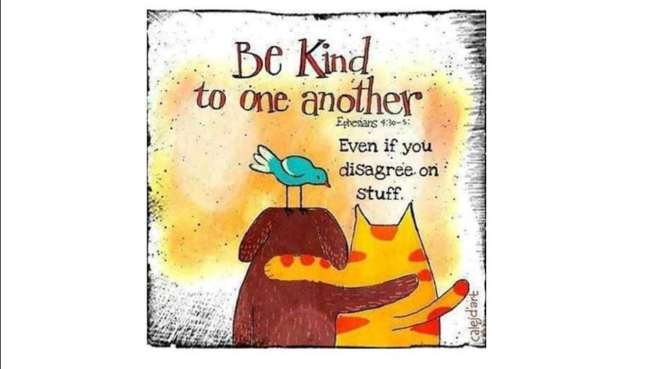 be kind to one another, even if you disagree on stuff