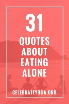 31 quotes about eating alone  celebrate yoga  difficult