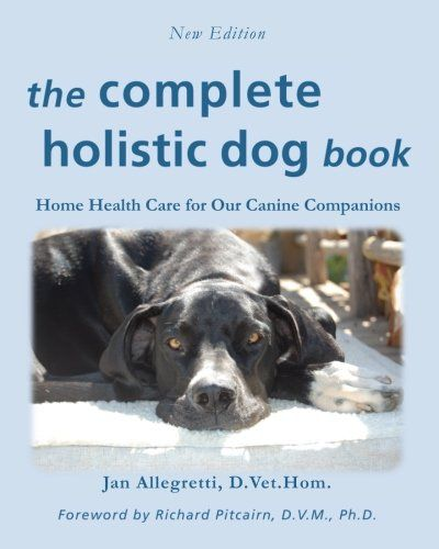 The Complete Holistic Dog Book Home Health Care for Our