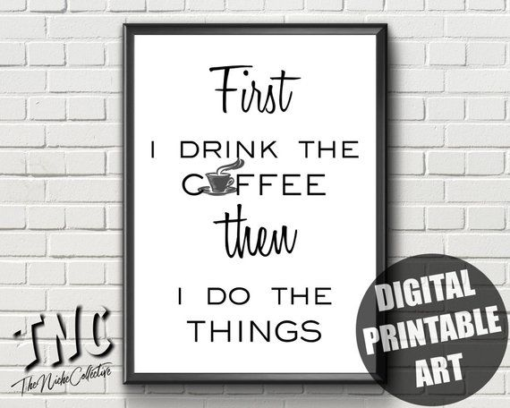 First I Drink The Coffee Then I Do The Things Printable Coffee