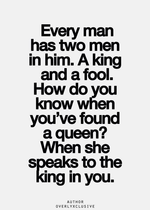 Every man has two man in him. A king and a fool. How do