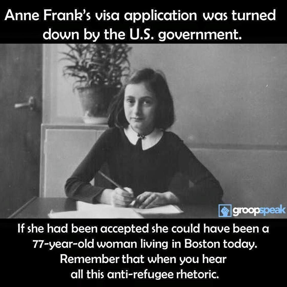Anne Frank's visa application was turned down by the U.S. government. Remember that will all this anti-refugee talk.
