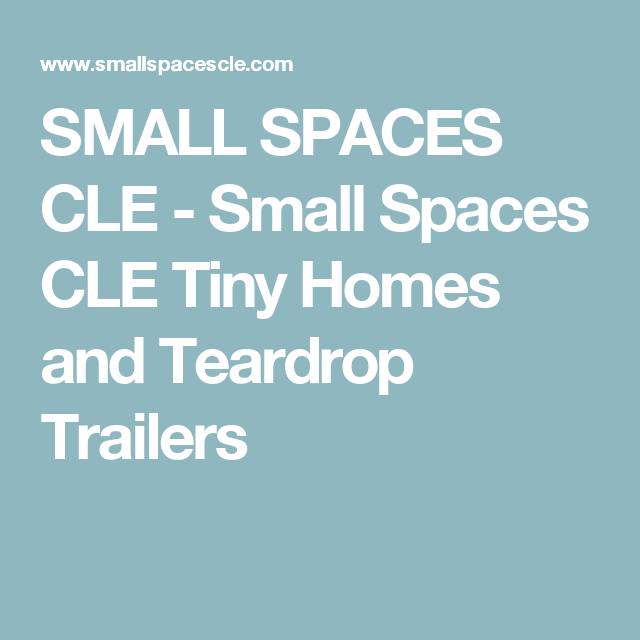 SMALL SPACES CLE - Small Spaces CLE Tiny Homes and Teardrop Trailers ...