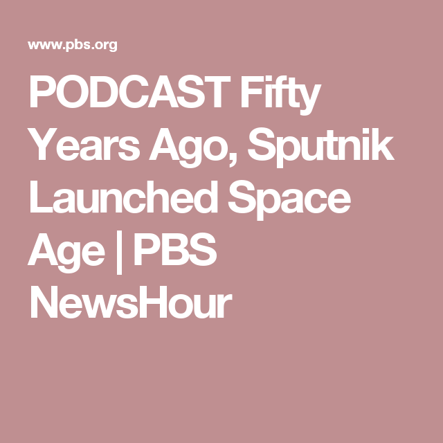 PODCAST Fifty Years Ago, Sputnik Launched Space Age | PBS NewsHour