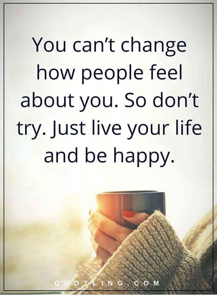 Picture Quotes You Can T Change How People Feel About You So Don T Try Just Live Your Life And Be Happy Simple Life Quotes Older Quotes Lesson Quotes