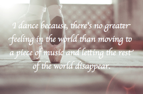 I Dance Because Theres No Greater Feeling In The WORLD Than Moving To A Piece Of Music And Letting Rest World Disappear