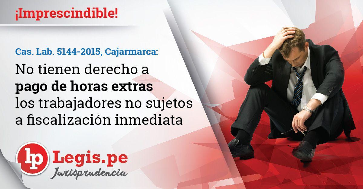 Cas. Lab. 5144-2015, Cajamarca: No tienen derecho a pago de horas extras los trabajadores no sujetos a fiscalización inmediata