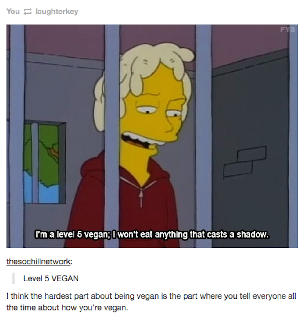 They Ll Be The Ones Who Will Take Any Opportunity To Let You Know They Re Vegan The Simpsons Funny Pictures Vegan Problems