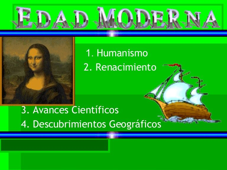 1.  Humanismo 2. Renacimiento 3. Avances Científicos 4. Descubrimientos Geográficos