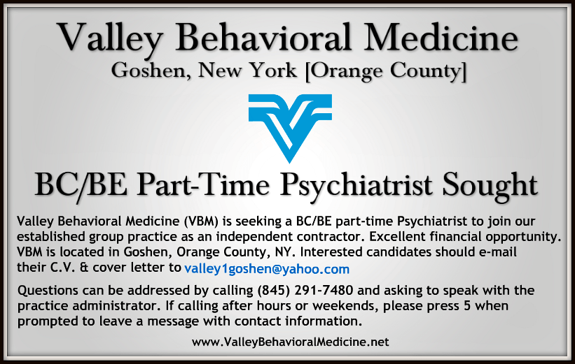 Valley Behavioral Medicine (VBM) is seeking a BC/BE part-time Psychiatrist to join our established group practice as an independent contractor. Excellent financial opportunity. VBM is located in Goshen, Orange County, NY. Interested candidates should e-mail their C.V. & cover letter to valley1goshen@yahoo.com. Questions can be addressed by calling (845) 291-7480 and asking to speak with the practice administrator.