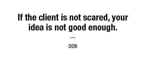 If the client is not scared, your idea is not good enough. — DDB