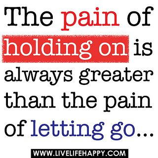 """The pain of holding on is always greater than the pain of letting go..."""