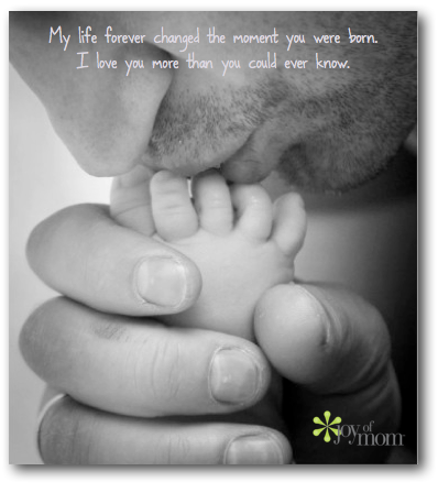 My life forever changed the moment you were born.  I love you more than you could ever know.  ~ Joy of Mom