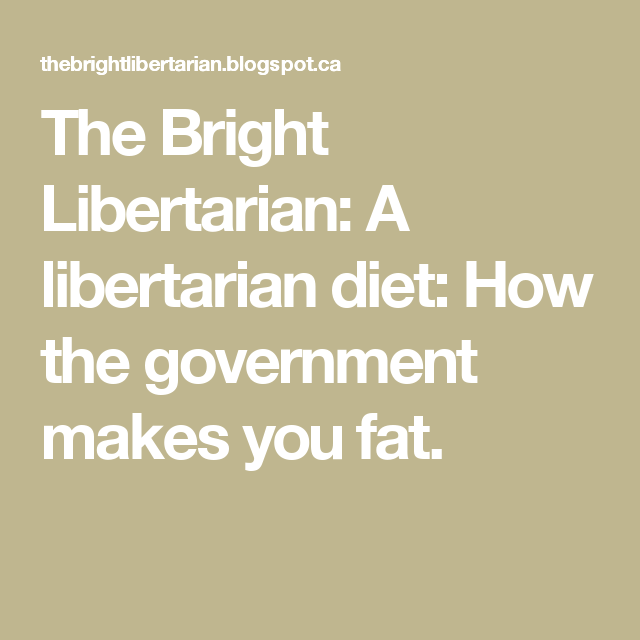 The Bright Libertarian: A libertarian diet: How the government makes you fat.