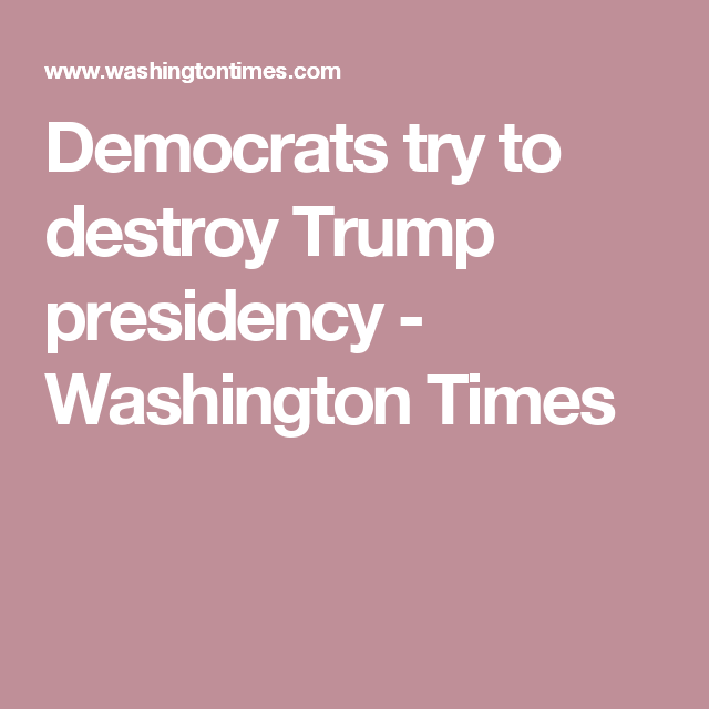 Democrats try to destroy Trump presidency - Washington Times