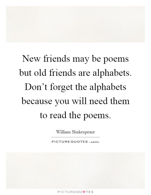New Friends May Be Poems But Old Friends Are Alphabets Don Rsquo T Forget The Alphabets Because Poems By William Shakespeare Shakespeare Quotes Wisdom Quotes