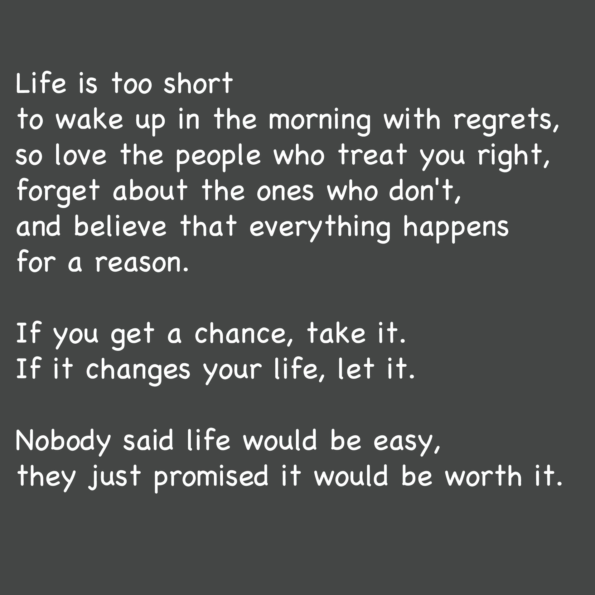 Life is too short to wake up in the morning with regrets ...