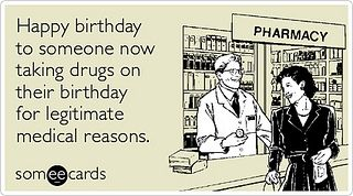 Taking Drugs Legitimate Medical Reasons Happy Birthday Ecards Someecards By IPhone Lens Via Flickr