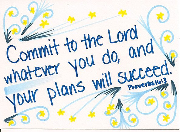 """Commit to the Lord in all you do, and your plans will succeed."" Proverbs 16:3"