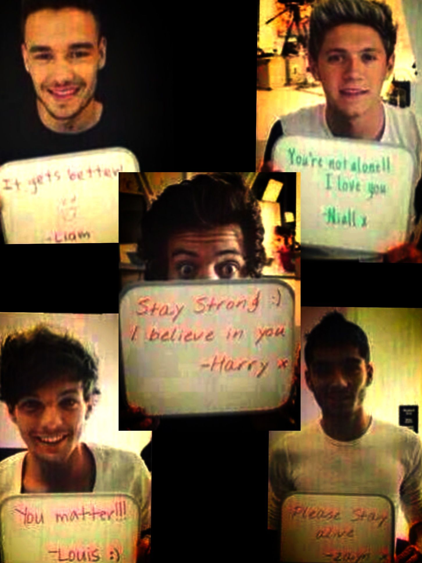 You're not alone, I love you- Niall, Please stray alive- Zayn, Stay strong, I believe in you -Harry, You matter -Louis, It gets better -Liam