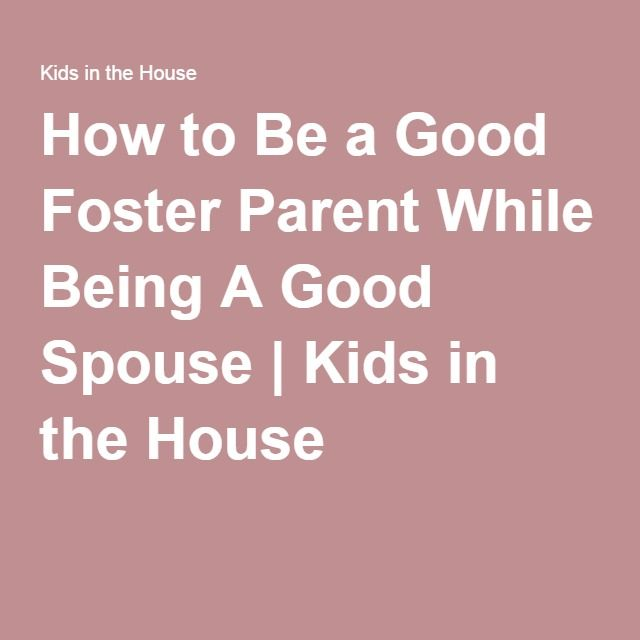 How to Be a Good Foster Parent While Being A Good Spouse ...