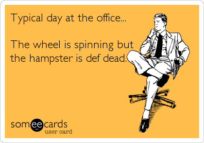 Typical day at the office... The wheel is spinning but the hampster is def dead.