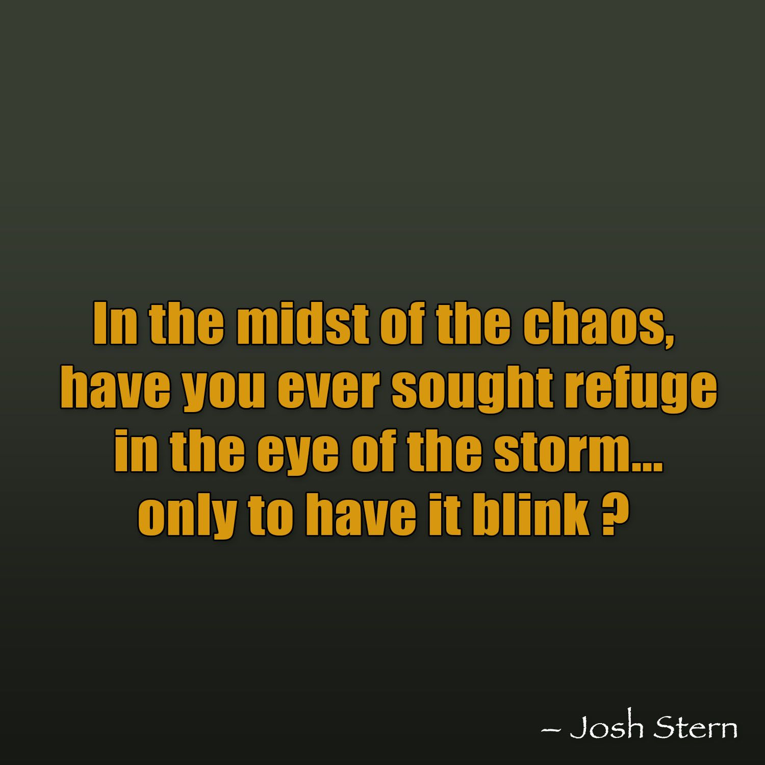 In the midst of the chaos, have you ever sought refuge in the eye of the storm....only to have it blink?
